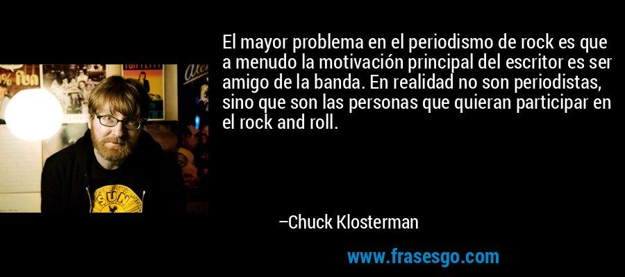 El mayor problema en el periodismo de rock es que a menudo la motivación principal del escritor es ser amigo de la banda. En realidad no son periodistas, sino que son las personas que quieran participar en el rock and roll. – Chuck Klosterman