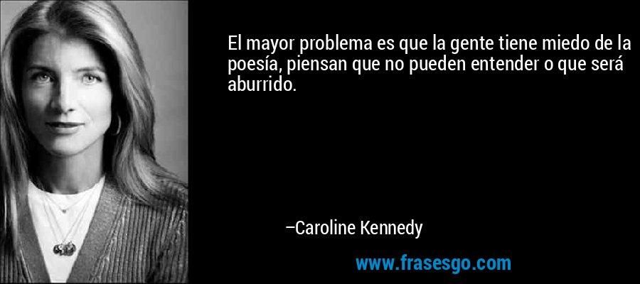 El mayor problema es que la gente tiene miedo de la poesía, piensan que no pueden entender o que será aburrido. – Caroline Kennedy