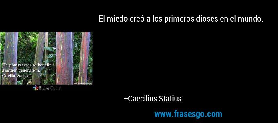 El miedo creó a los primeros dioses en el mundo. – Caecilius Statius