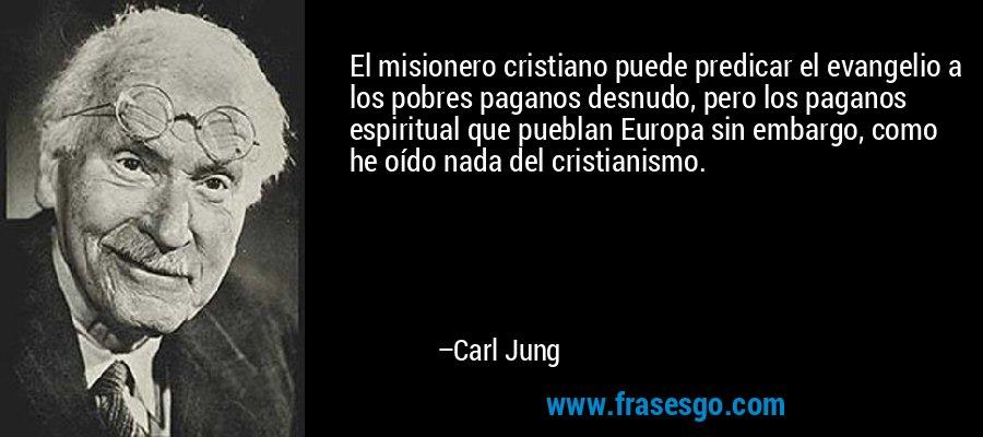 El misionero cristiano puede predicar el evangelio a los pobres paganos desnudo, pero los paganos espiritual que pueblan Europa sin embargo, como he oído nada del cristianismo. – Carl Jung