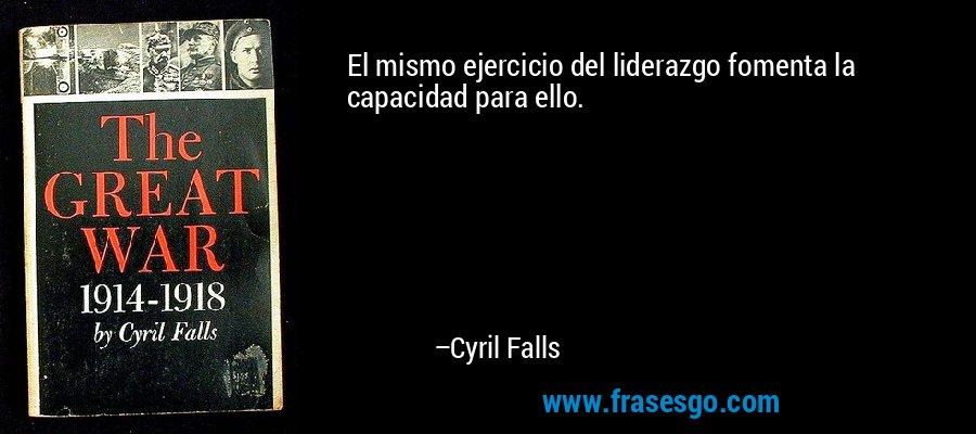 El mismo ejercicio del liderazgo fomenta la capacidad para ello. – Cyril Falls