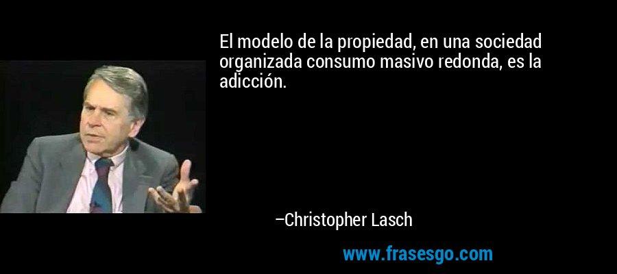 El modelo de la propiedad, en una sociedad organizada consumo masivo redonda, es la adicción. – Christopher Lasch