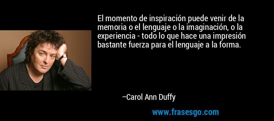 El momento de inspiración puede venir de la memoria o el lenguaje o la imaginación, o la experiencia - todo lo que hace una impresión bastante fuerza para el lenguaje a la forma. – Carol Ann Duffy