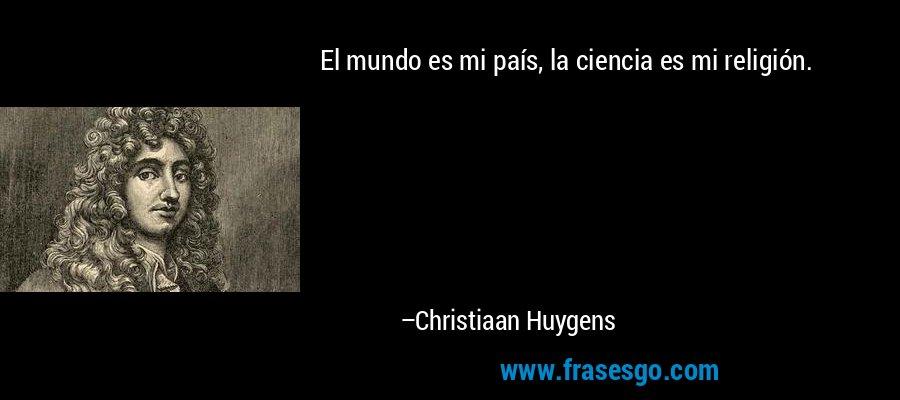 El mundo es mi país, la ciencia es mi religión. – Christiaan Huygens