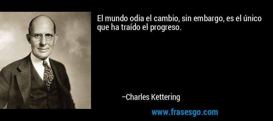 El mundo odia el cambio, sin embargo, es el único que ha traído el progreso. – Charles Kettering