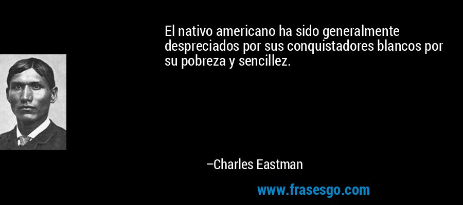 El nativo americano ha sido generalmente despreciados por sus conquistadores blancos por su pobreza y sencillez. – Charles Eastman