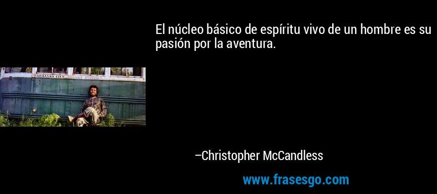 El núcleo básico de espíritu vivo de un hombre es su pasión por la aventura. – Christopher McCandless