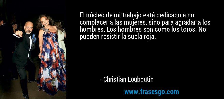 El núcleo de mi trabajo está dedicado a no complacer a las mujeres, sino para agradar a los hombres. Los hombres son como los toros. No pueden resistir la suela roja. – Christian Louboutin