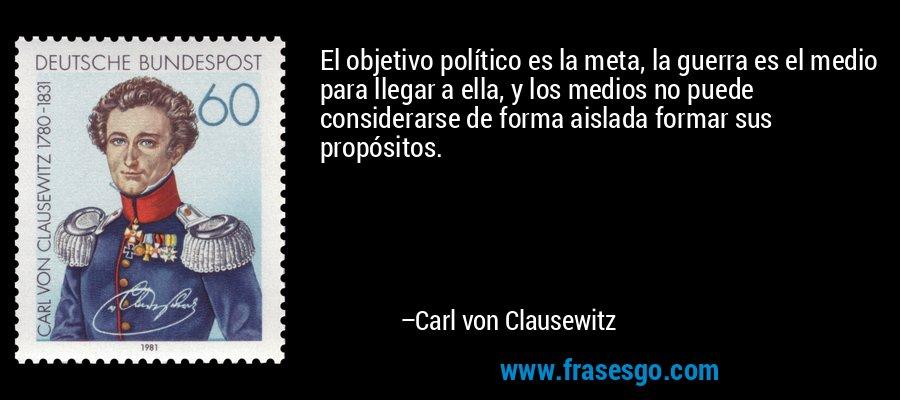 El objetivo político es la meta, la guerra es el medio para llegar a ella, y los medios no puede considerarse de forma aislada formar sus propósitos. – Carl von Clausewitz