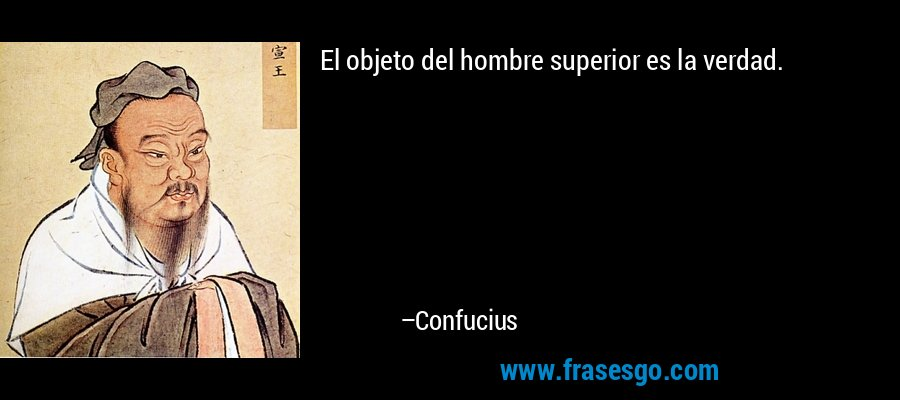 El objeto del hombre superior es la verdad. – Confucius