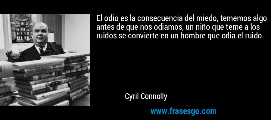 El odio es la consecuencia del miedo, tememos algo antes de que nos odiamos, un niño que teme a los ruidos se convierte en un hombre que odia el ruido. – Cyril Connolly