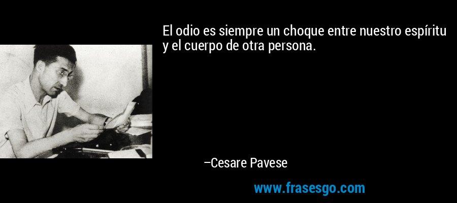 El odio es siempre un choque entre nuestro espíritu y el cuerpo de otra persona. – Cesare Pavese