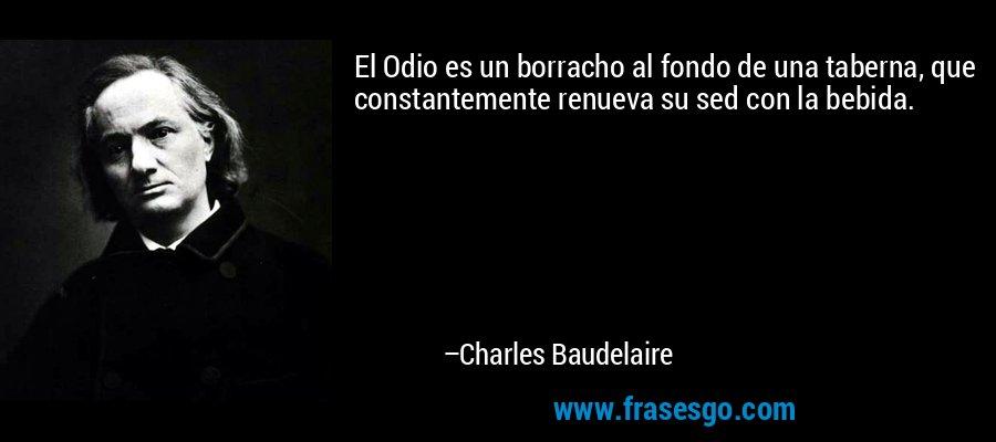 El Odio es un borracho al fondo de una taberna, que constantemente renueva su sed con la bebida. – Charles Baudelaire