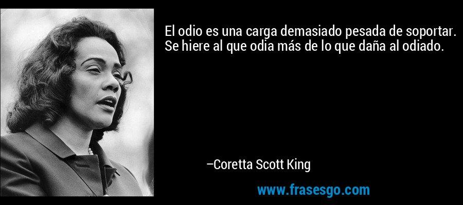 El odio es una carga demasiado pesada de soportar. Se hiere al que odia más de lo que daña al odiado. – Coretta Scott King