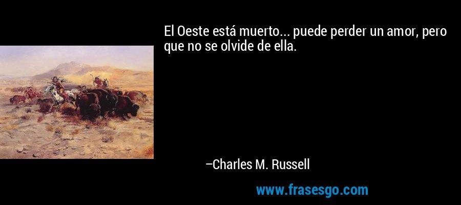 El Oeste está muerto... puede perder un amor, pero que no se olvide de ella. – Charles M. Russell