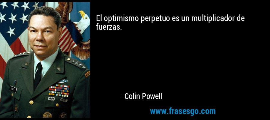 El optimismo perpetuo es un multiplicador de fuerzas. – Colin Powell