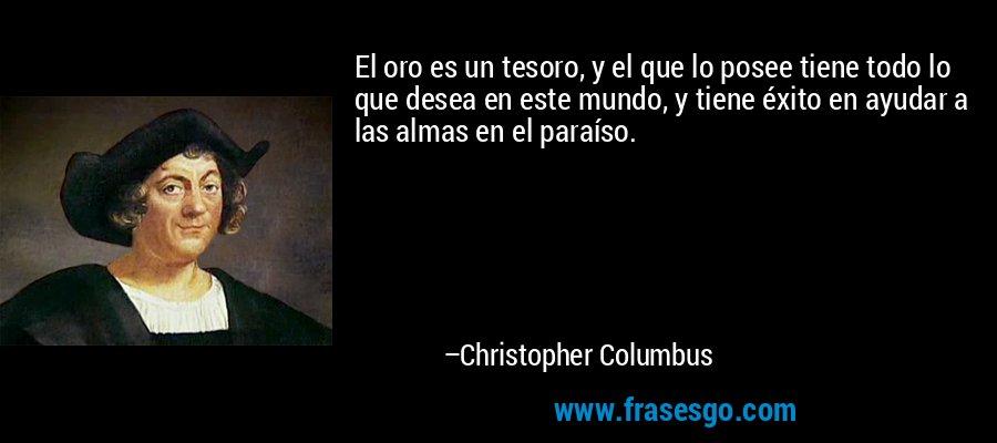 El oro es un tesoro, y el que lo posee tiene todo lo que desea en este mundo, y tiene éxito en ayudar a las almas en el paraíso. – Christopher Columbus