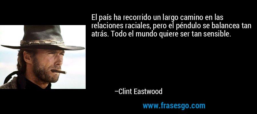 El país ha recorrido un largo camino en las relaciones raciales, pero el péndulo se balancea tan atrás. Todo el mundo quiere ser tan sensible. – Clint Eastwood