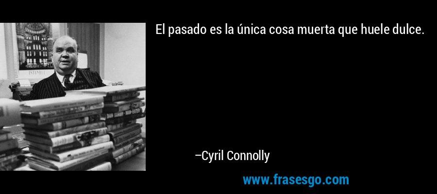 El pasado es la única cosa muerta que huele dulce. – Cyril Connolly