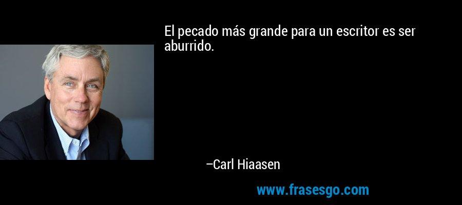 El pecado más grande para un escritor es ser aburrido. – Carl Hiaasen