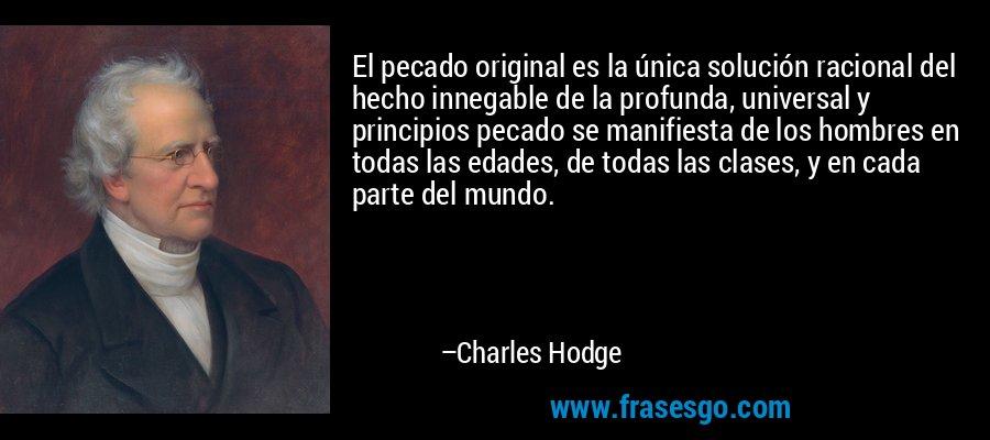 El pecado original es la única solución racional del hecho innegable de la profunda, universal y principios pecado se manifiesta de los hombres en todas las edades, de todas las clases, y en cada parte del mundo. – Charles Hodge