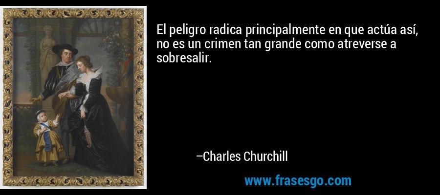 El peligro radica principalmente en que actúa así, no es un crimen tan grande como atreverse a sobresalir. – Charles Churchill