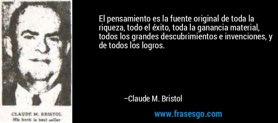 El pensamiento es la fuente original de toda la riqueza, todo el éxito, toda la ganancia material, todos los grandes descubrimientos e invenciones, y de todos los logros. – Claude M. Bristol
