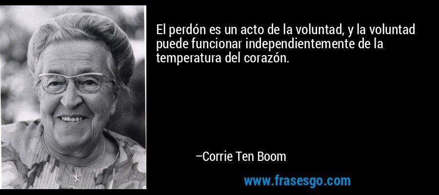 El perdón es un acto de la voluntad, y la voluntad puede funcionar independientemente de la temperatura del corazón. – Corrie Ten Boom