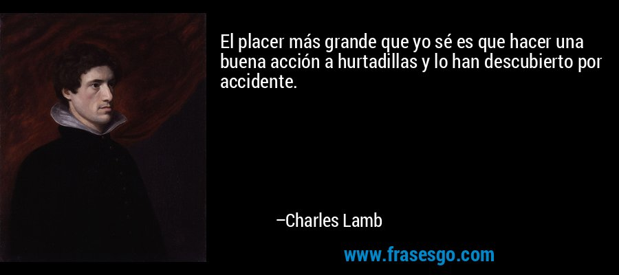 El placer más grande que yo sé es que hacer una buena acción a hurtadillas y lo han descubierto por accidente. – Charles Lamb
