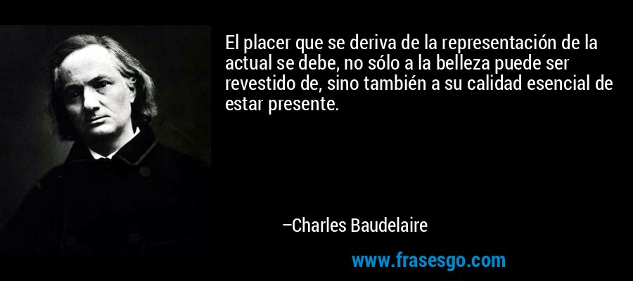 El placer que se deriva de la representación de la actual se debe, no sólo a la belleza puede ser revestido de, sino también a su calidad esencial de estar presente. – Charles Baudelaire