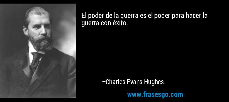 El poder de la guerra es el poder para hacer la guerra con éxito. – Charles Evans Hughes