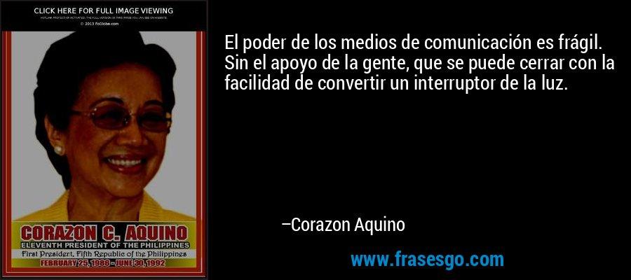El poder de los medios de comunicación es frágil. Sin el apoyo de la gente, que se puede cerrar con la facilidad de convertir un interruptor de la luz. – Corazon Aquino