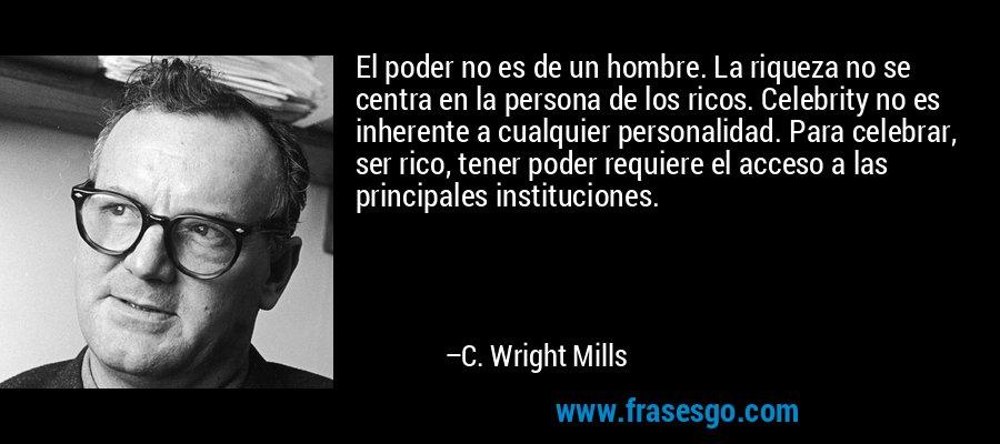 El poder no es de un hombre. La riqueza no se centra en la persona de los ricos. Celebrity no es inherente a cualquier personalidad. Para celebrar, ser rico, tener poder requiere el acceso a las principales instituciones. – C. Wright Mills