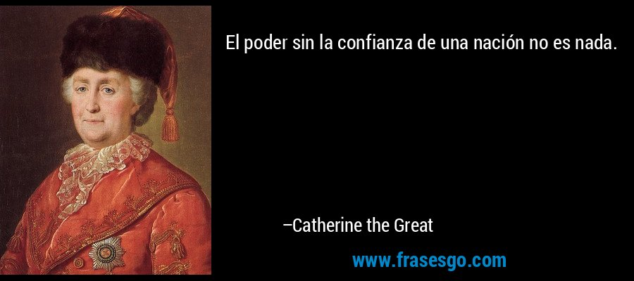 El poder sin la confianza de una nación no es nada. – Catherine the Great