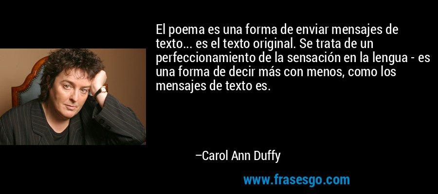 El poema es una forma de enviar mensajes de texto... es el texto original. Se trata de un perfeccionamiento de la sensación en la lengua - es una forma de decir más con menos, como los mensajes de texto es. – Carol Ann Duffy