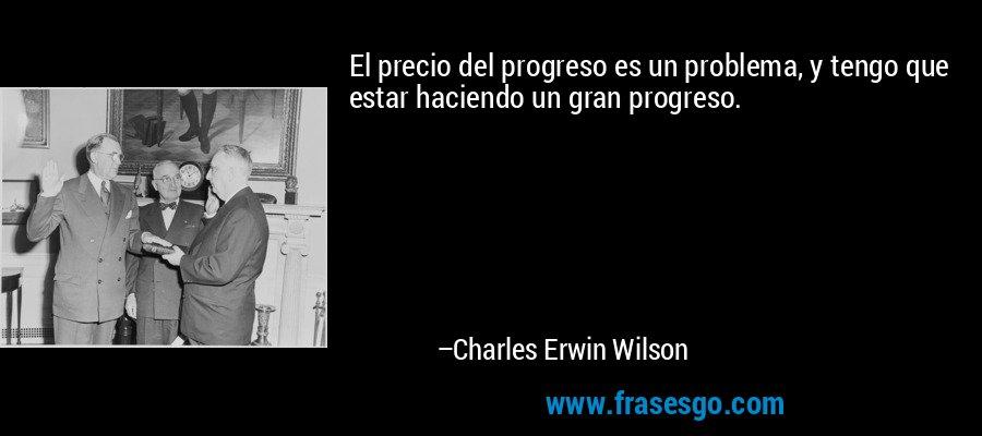El precio del progreso es un problema, y tengo que estar haciendo un gran progreso. – Charles Erwin Wilson