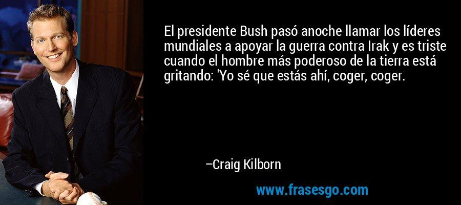 El presidente Bush pasó anoche llamar los líderes mundiales a apoyar la guerra contra Irak y es triste cuando el hombre más poderoso de la tierra está gritando: 'Yo sé que estás ahí, coger, coger. – Craig Kilborn