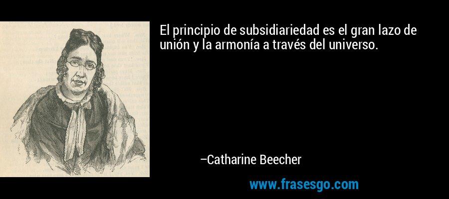 El principio de subsidiariedad es el gran lazo de unión y la armonía a través del universo. – Catharine Beecher
