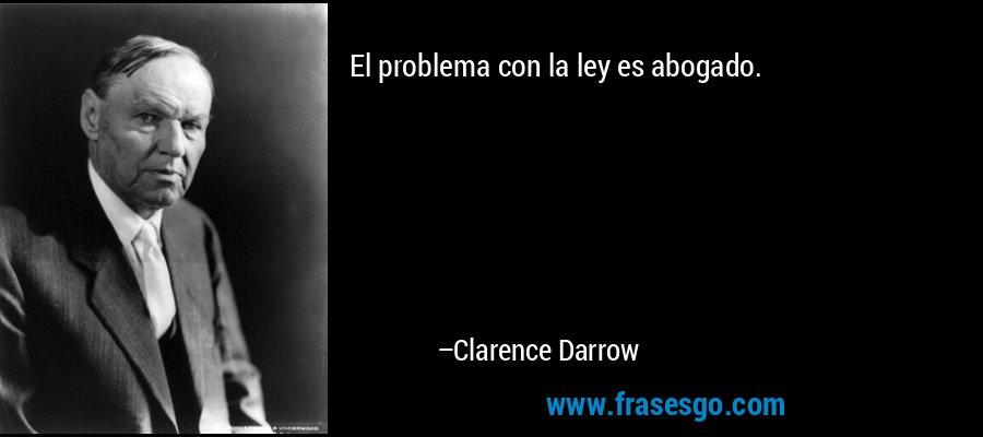 El problema con la ley es abogado. – Clarence Darrow