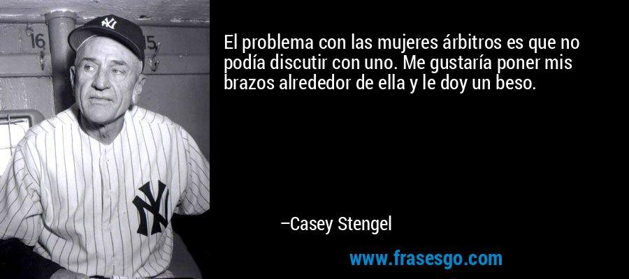 El problema con las mujeres árbitros es que no podía discutir con uno. Me gustaría poner mis brazos alrededor de ella y le doy un beso. – Casey Stengel