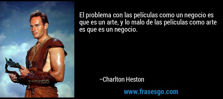El problema con las películas como un negocio es que es un arte, y lo malo de las películas como arte es que es un negocio. – Charlton Heston