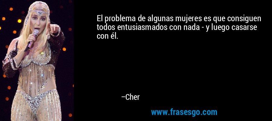 El problema de algunas mujeres es que consiguen todos entusiasmados con nada - y luego casarse con él. – Cher