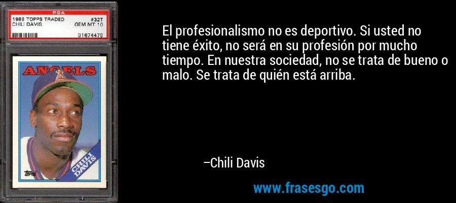 El profesionalismo no es deportivo. Si usted no tiene éxito, no será en su profesión por mucho tiempo. En nuestra sociedad, no se trata de bueno o malo. Se trata de quién está arriba. – Chili Davis