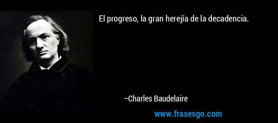 El progreso, la gran herejía de la decadencia. – Charles Baudelaire