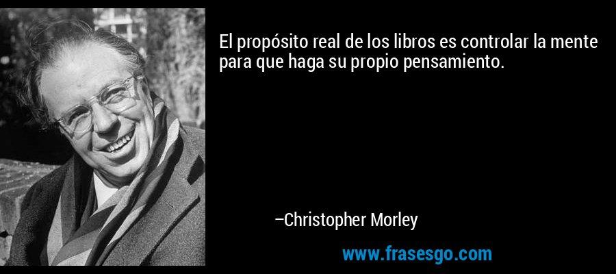 El propósito real de los libros es controlar la mente para que haga su propio pensamiento. – Christopher Morley