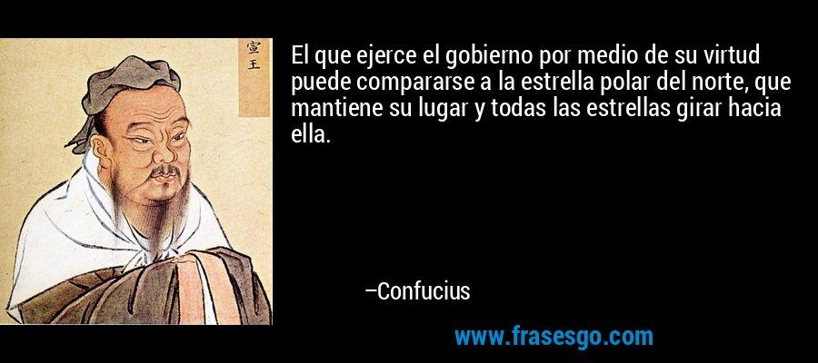 El que ejerce el gobierno por medio de su virtud puede compararse a la estrella polar del norte, que mantiene su lugar y todas las estrellas girar hacia ella. – Confucius