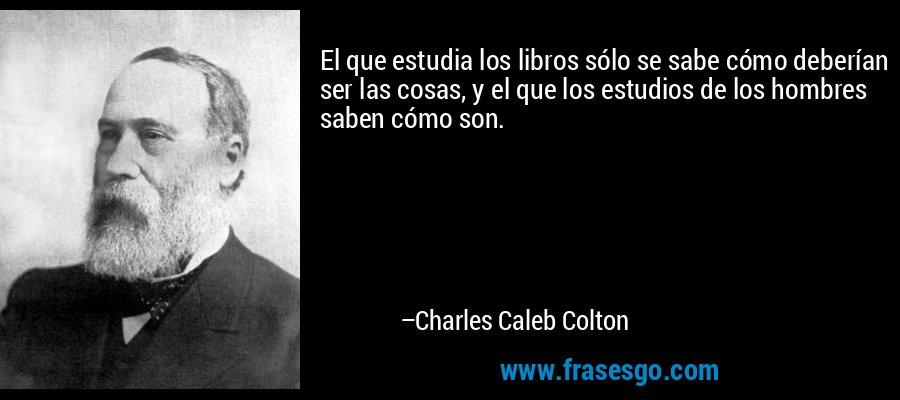 El que estudia los libros sólo se sabe cómo deberían ser las cosas, y el que los estudios de los hombres saben cómo son. – Charles Caleb Colton