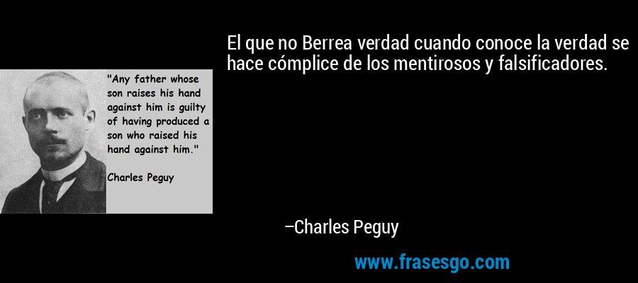 El que no Berrea verdad cuando conoce la verdad se hace cómplice de los mentirosos y falsificadores. – Charles Peguy