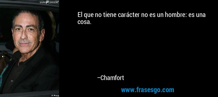 El que no tiene carácter no es un hombre: es una cosa. – Chamfort