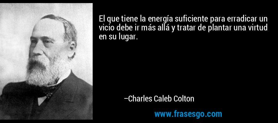 El que tiene la energía suficiente para erradicar un vicio debe ir más allá y tratar de plantar una virtud en su lugar. – Charles Caleb Colton